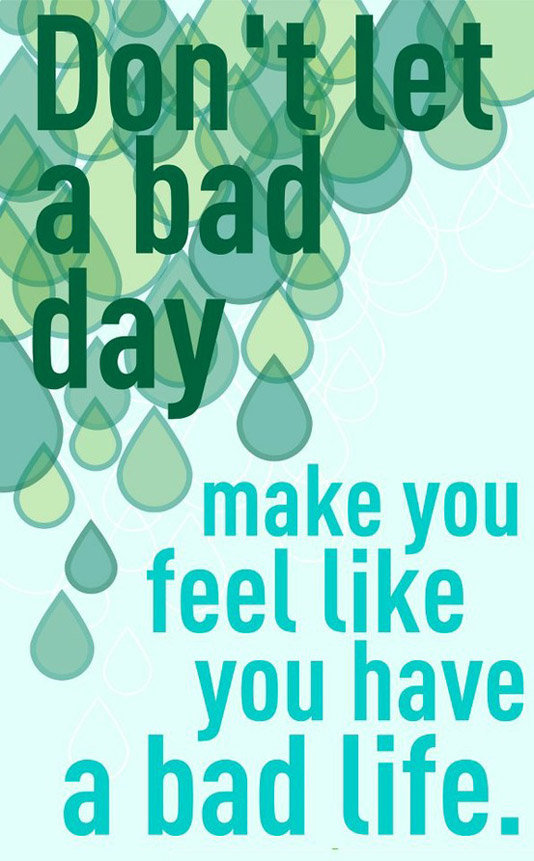 dont-let-a-bad-day-make-you-feel-like-you-have-a-bad-life